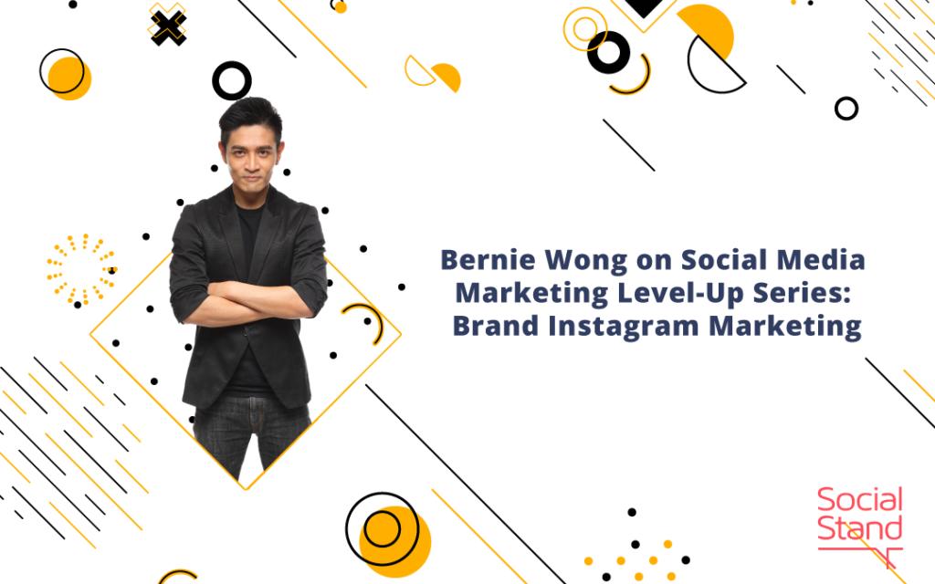 Bernie Wong on Social Media Marketing Level-Up Series: Brand Instagram Marketing